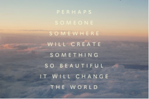perhapssomeonesomewherewillcreatesomethingsobeautifulitwillchangetheworld_zpse18aae3a